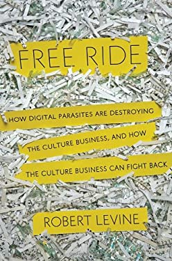 Free Ride: How Digital Parasites Are Destroying the Culture Business, and How the Culture Business Can Fight Back 9780385533768