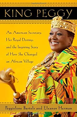 King Peggy: An American Secretary, Her Royal Destiny, and the Inspiring Story of How She Changed an African Village 9780385534321