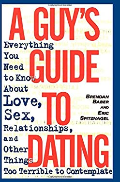 A Guy's Guide to Dating: Everything You Need to Know about Love, Sex, Relationships, and Other Things Too Terrible to Contemplate 9780385485531