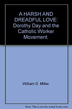 A HARSH AND DREADFUL LOVE: Dorothy Day and the Catholic Worker Movement.