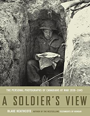 A Soldier's View: The Personal Photographs of Canadians at War 1939-1945 9780385660006