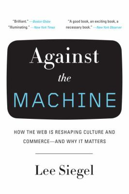 Against the Machine: How the Web Is Reshaping Culture and Commerce--And Why It Matters 9780385522663