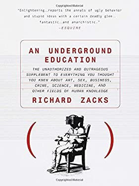 An Underground Education: The Unauthorized and Outrageous Supplement to Everything You Thought You Knew Out Art, Sex, Business, Crime, Science, 9780385483766