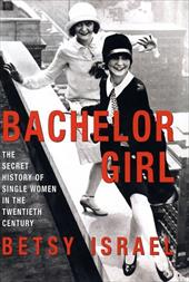 Bachelor Girl: The Secret History of Single Women in the Twentieth Century 1135958
