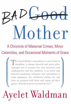 Bad Mother: A Chronicle of Maternal Crimes, Minor Calamities, and Occasional Moments of Grace 9780385527934