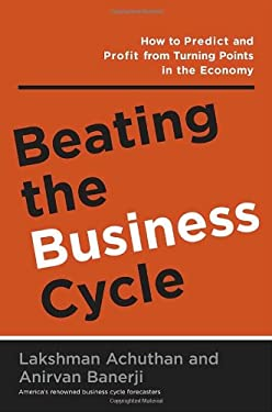 Beating the Business Cycle: How to Predict and Profit from Turning Points in the Economy 9780385509534