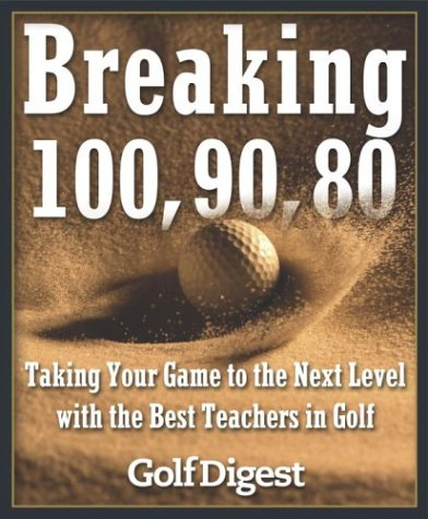 Breaking 100, 90, 80: Taking Your Game to the Next Level with the Best Teachers in Golf 9780385511902