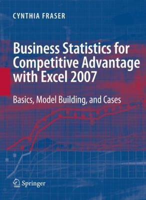Business Statistics for Competitive Advantage with Excel 2007: Basics, Model Building, and Cases 9780387744025