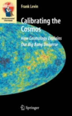 Calibrating the Cosmos: How Cosmology Explains Our Big Bang Universe 9780387307787