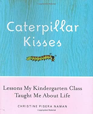 Caterpillar Kisses: Lessons My Kindergarten Class Taught Me about Life 9780385513876