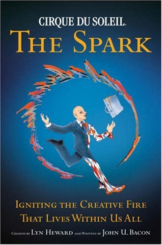 Cirque Du Soleil: The Spark: Igniting the Creative Fire That Lives Within Us All 9780385516518