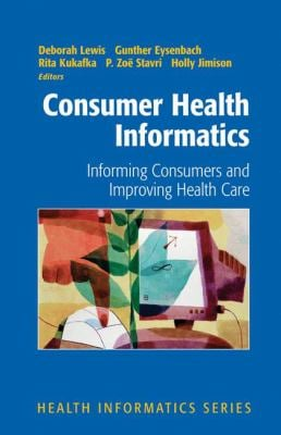 Consumer Health Informatics: Informing Consumers and Improving Health Care 9780387239910