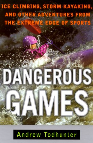 Dangerous Games: Ice Climbing, Storm Kayaking and Other Adventures from the Extreme Edge of Sports 9780385486439