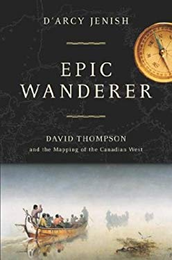 Epic Wanderer: David Thompson and the Mapping of the Canadian West 9780385659734