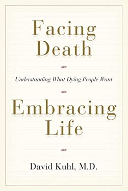 Facing Death, Embracing Life: Understanding What Dying People Want 9780385660662