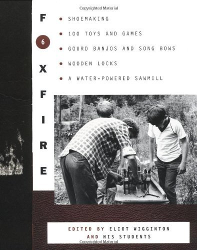 Foxfire 6: Shoemaking, 100 Toys and Games, Gourd Banjos and Song Bows, Wooden Locks, a Water-Powered Sawmill 9780385152723