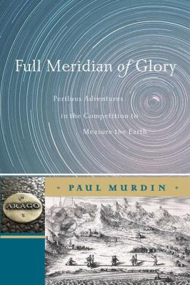 Full Meridian of Glory: Perilous Adventures in the Competition to Measure the Earth 9780387755335