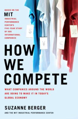 How We Compete: What Companies Around the World Are Doing to Make It in Today's Global Economy 9780385513593