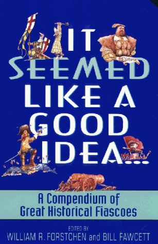 It Seemed Like a Good Idea...: A Compendium of Great Historical Fiascoes 9780380807710