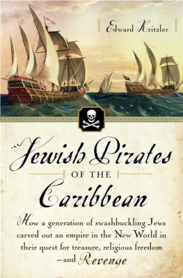 Jewish Pirates of the Caribbean: How a Generation of Swashbuckling Jews Carved Out an Empire in the New World in Their Quest for Treasure, Religious F 9780385513982
