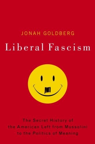 Liberal Fascism: The Secret History of the American Left from Mussolini to the Politics of Meaning 9780385511841