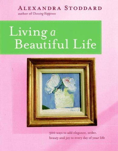 Living a Beautiful Life: 500 Ways to Add Elegance, Order, Beauty and Joy to Every Day of Your Life 9780380705115