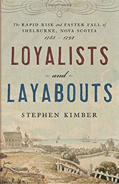 Loyalists and Layabouts: The Rapid Rise and Faster Fall of Shelburne, Nova Scotia, 1783-1792 9780385661720