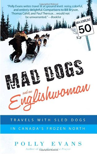 Mad Dogs and an Englishwoman: Travels with Sled Dogs in Canada's Frozen North 9780385341110