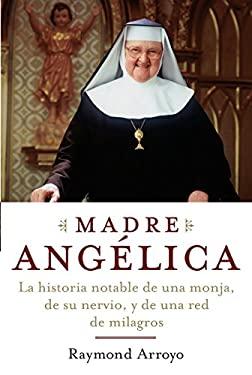 Madre Angelica: La Extraordinaria Historia de una Monja, su Valor y una Cadena de Milagros