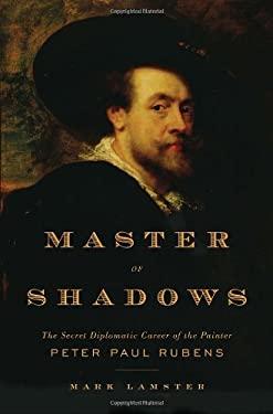 Master of Shadows: The Secret Diplomatic Career of the Painter Peter Paul Rubens 9780385523790