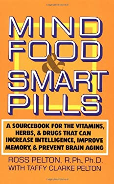 Mind Food & Smart Pills: A Sourcebook for the Vitamins, Herbs, and Drugs That Can Increase Intelligence, Improve Memory, and Prevent Brain Agin 9780385261388