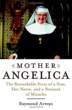 Mother Angelica: The Remarkable Story of a Nun, Her Nerve, and a Network of Miracles 9780385510929