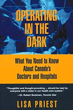 Operating in the Dark: What You Need to Know about Canada's Doctors and Hospitals 9780385258982
