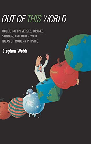 Out of This World: Colliding Universes, Branes, Strings, and Other Wild Ideas of Modern Physics 9780387029306