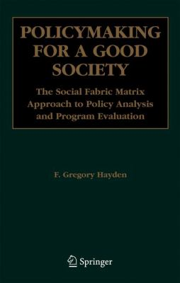 Policymaking for a Good Society: The Social Fabric Matrix Approach to Policy Analysis and Program Evaluation 9780387293691