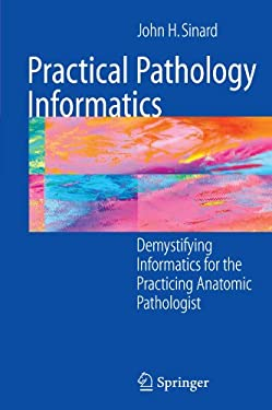 Practical Pathology Informatics: Demystifying Informatics for the Practicing Anatomic Pathologist 9780387280578