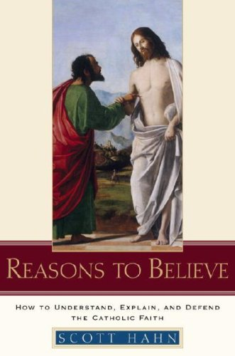 Reasons to Believe: How to Understand, Explain, and Defend the Catholic Faith 9780385509350