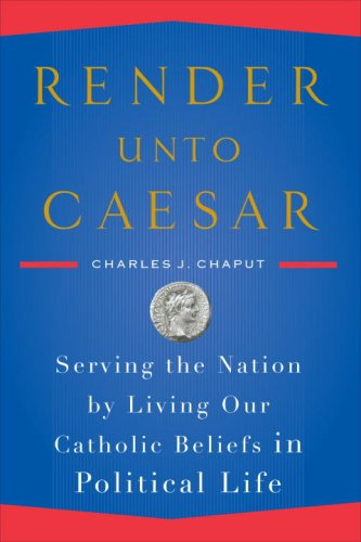 Render Unto Caesar: Serving the Nation by Living Our Catholic Beliefs in Political Life 9780385522298