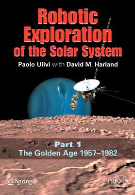 Robotic Exploration of the Solar System, Part 1: The Golden Age 1957-1982 9780387493268
