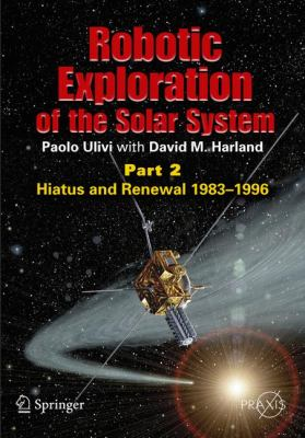 Robotic Exploration of the Solar System, Part 2: Hiatus and Renewal, 1983-1996 9780387789040
