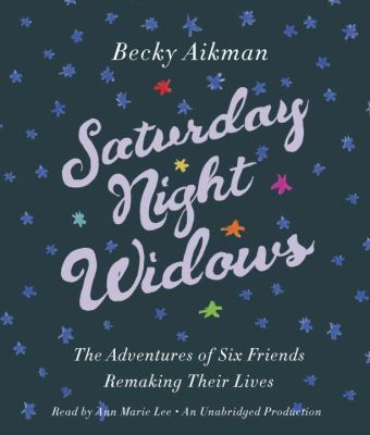 Saturday Night Widows: The Adventures of Six Friends Remaking Their Lives 9780385360913
