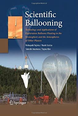 Scientific Ballooning: Technology and Applications of Exploration Balloons Floating in the Stratosphere and the Atmospheres of Other Planets 9780387097251