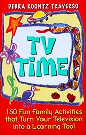 TV Time: 150 Fun Family Activities That Turn Your Television and Into a Learning Tool