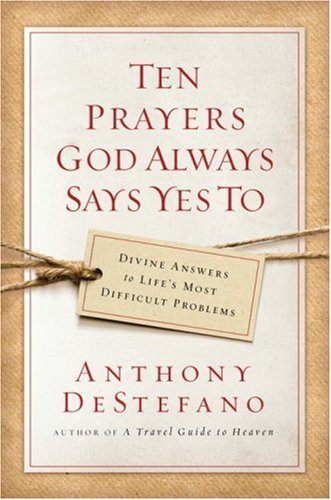 Ten Prayers God Always Says Yes To: Divine Answers to Life's Most Difficult Problems 9780385509909