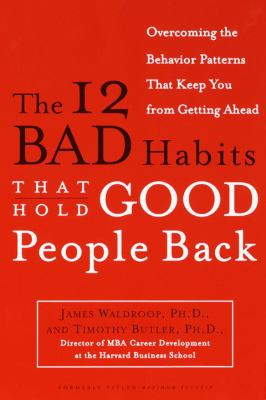 The 12 Bad Habits That Hold Good People Back: Overcoming the Behavior Patterns That Keep You from Getting Ahead 9780385498500