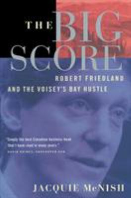 The Big Score: Robert Friedland, Inco, and the Voisey's Bay Hustle 9780385259064