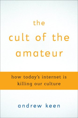 The Cult of the Amateur: How Today's Internet Is Killing Our Culture 9780385520805