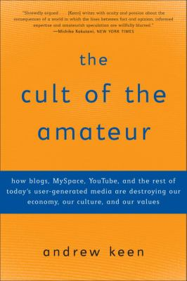 The Cult of the Amateur: How Blogs, Myspace, Youtube, and the Rest of Today's User-Generated Media Are Destroying Our Economy, Our Culture, and 9780385520812