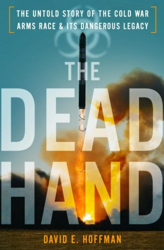 The Dead Hand: The Untold Story of the Cold War Arms Race and Its Dangerous Legacy 9780385524377