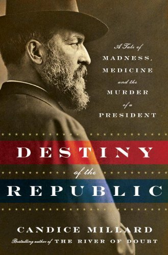 Destiny of the Republic: A Tale of Madness, Medicine and the Murder of a President 9780385526265
